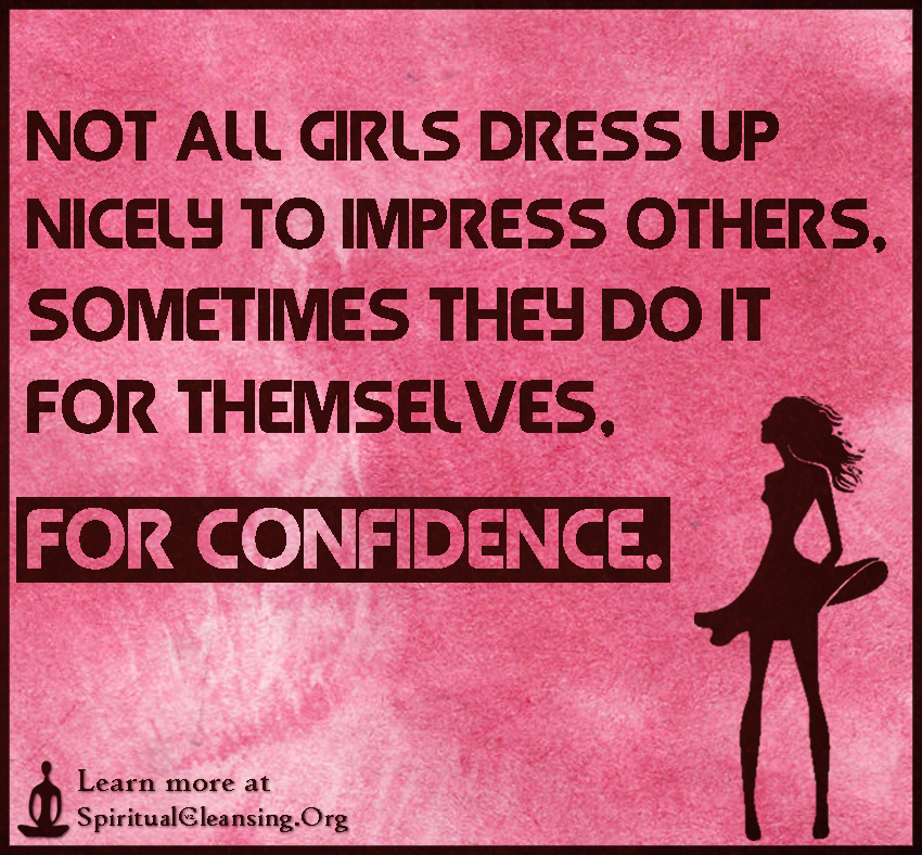 Not all girls dress up nicely to impress others, sometimes they do it for themselves, for confidence.