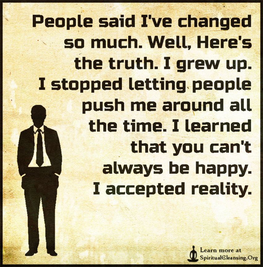 People said I've changed so much. Well, Here's the truth. I grew up. I stopped letting people push me around all the time. I learned that you can't always be happy. I accepted reality.