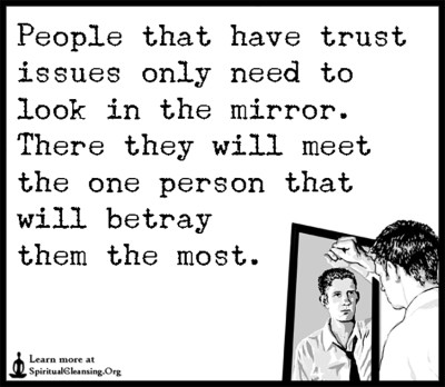 People that have trust issues only need to look in the mirror. There they will meet the one person that will betray them the most.