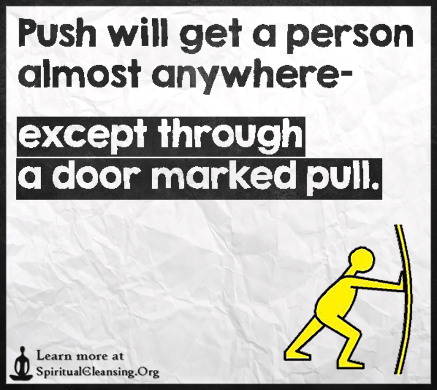 Push will get a person almost anywhere- except through a door marked pull.