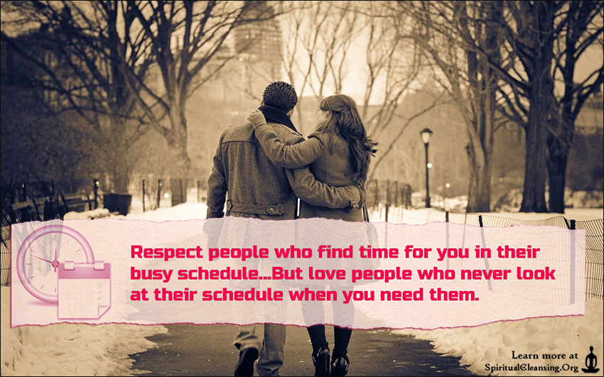 Respect people who find time for you in their busy schedule...But love people who never look at their schedule when you need them.