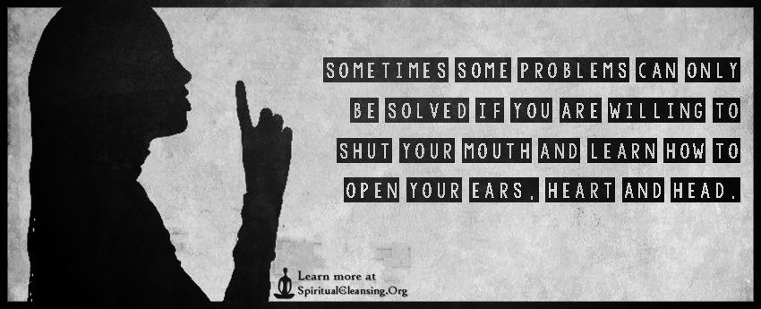 Sometimes some problems can only be solved if you are willing to shut your mouth and learn how to open your ears, heart and head.