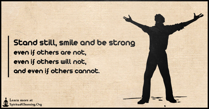 Stand still, smile and be strong even if others are not