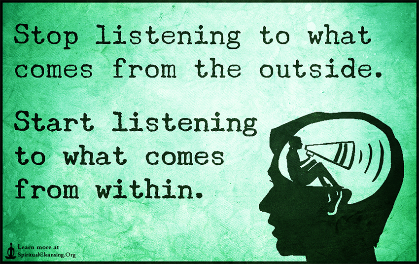 Stop listening to what comes from the outside. Start listening to what comes from within.