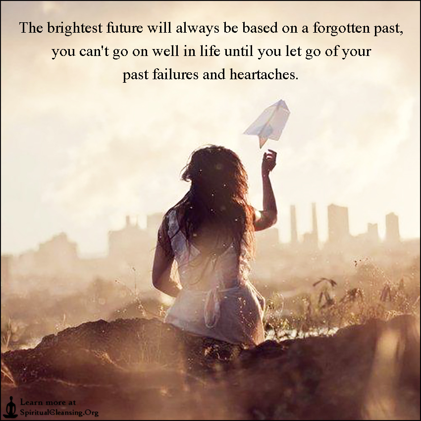 The brightest future will always be based on a forgotten past, you can't go on well in life until you let go of your past failures and heartaches.