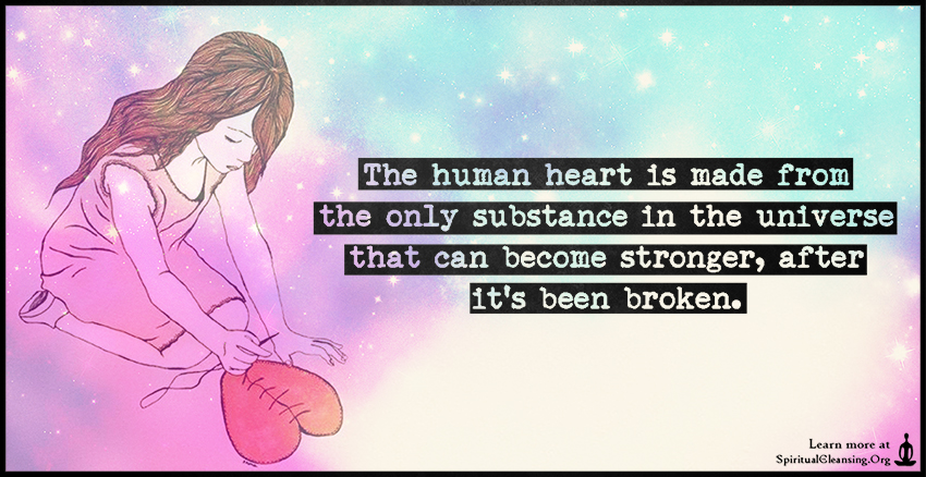 The human heart is made from the only substance in the universe that can become stronger, after it's been broken.