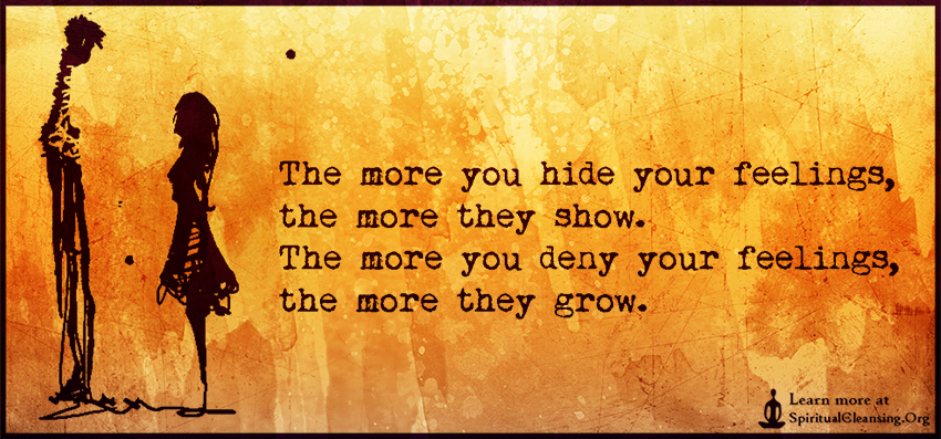 The more you hide your feelings, the more they show. The more you deny your feelings, the more they grow.
