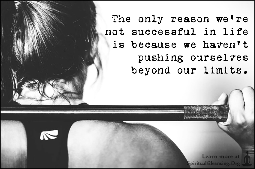 The only reason we're not successful in life is because we haven't pushing ourselves beyond our limits.