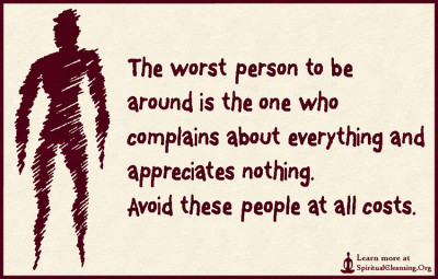 The worst person to be around is the one who complains about everything and appreciates nothing. Avoid these people at all costs.