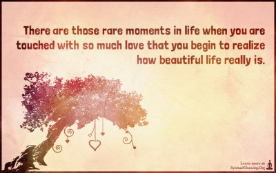 There are those rare moments in life when you are touched with so much love that you begin to realize how beautiful life really is.
