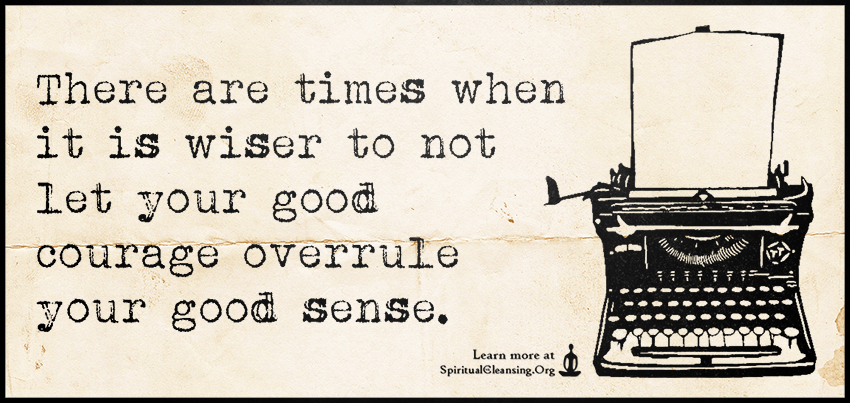 There are times when it is wiser to not let your good courage overrule your good sense.