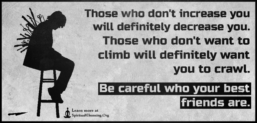 Those who don't increase you will definitely decrease you. Those who don't want to climb will definitely want you to crawl. Be careful who your best friends are.