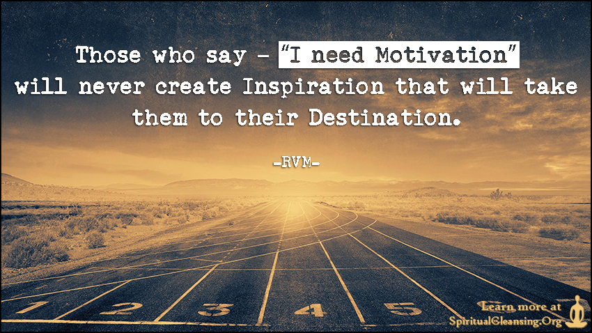 "Those who say – ""I need Motivation"" will never create Inspiration that will take them to their Destination."