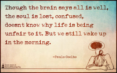 Though the brain says all is well, the soul is lost, confused, doesn't know why life is being unfair to it. But we still wake up in the morning.