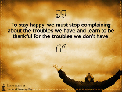 To stay happy, we must stop complaining about the troubles we have and learn to be thankful for the troubles we don't have.