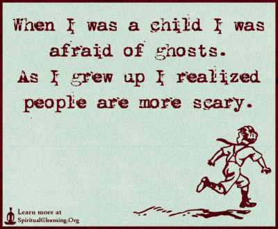 When I was a child I was afraid of ghosts. As I grew up I realized people are more scary.