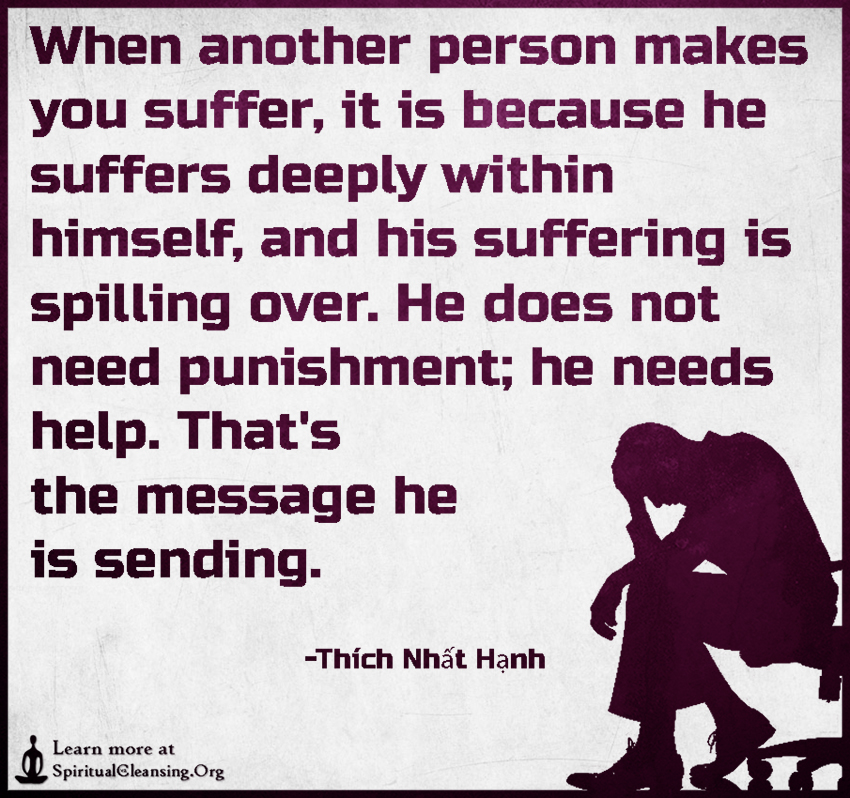 When another person makes you suffer, it is because he suffers deeply within himself, and his suffering is spilling over.