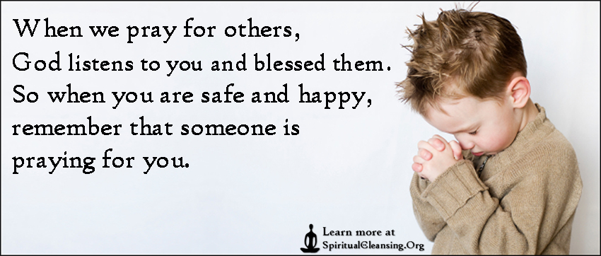 When we pray for others, God listens to you and blessed them. So when you are safe and happy, remember that someone is praying for you.