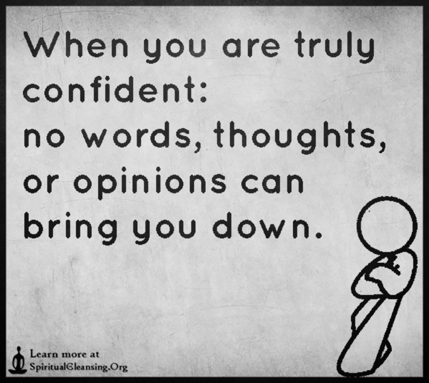 When you are truly confident - no words, thoughts, or opinions can bring you down.