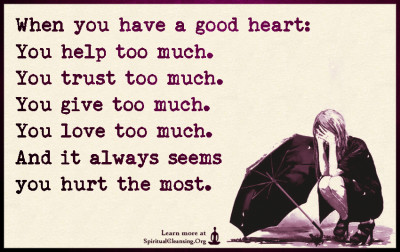 When you have a good heart - You help too much. You trust too much. You give too much. You love too much. And it always seems you hurt the most.
