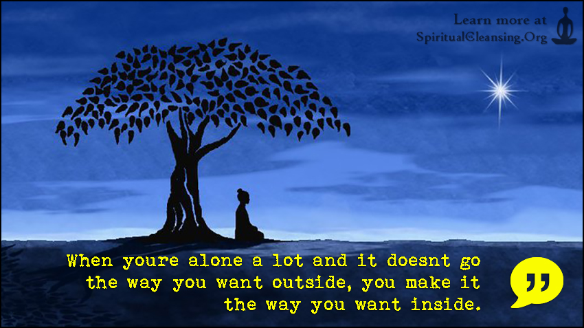 When youre alone a lot and it doesnt go the way you want outside, you make it the way you want inside.