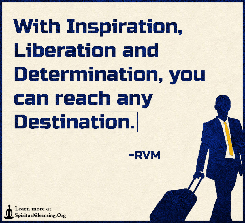 With Inspiration, Liberation and Determination, you can reach any Destination.