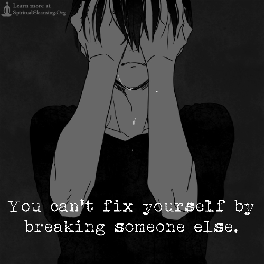 You can't fix yourself by breaking someone else.