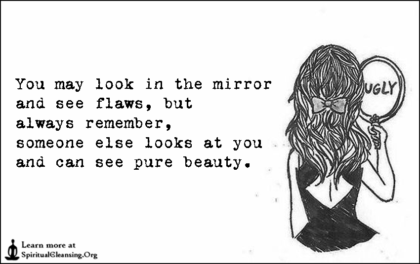 You may look in the mirror and see flaws, but always remember, someone else looks at you and can see pure beauty.