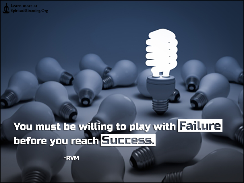 You must be willing to play with Failure before you reach Success.