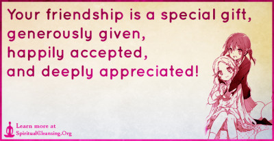 Your friendship is a special gift, generously given, happily accepted, and deeply appreciated!