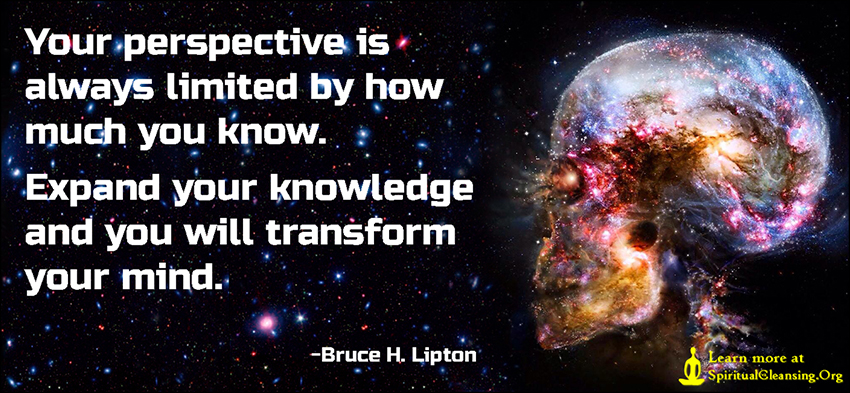 Your perspective is always limited by how much you know. Expand your knowledge and you will transform your mind.