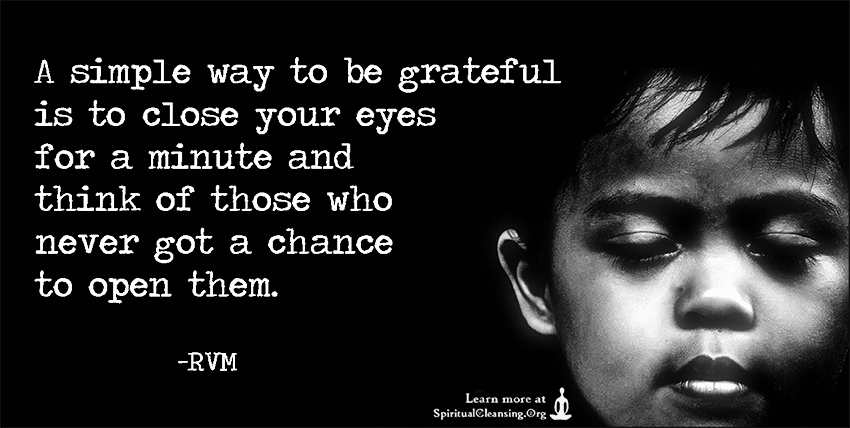A simple way to be grateful is to close your eyes for a minute and think of those who never got a chance to open them.