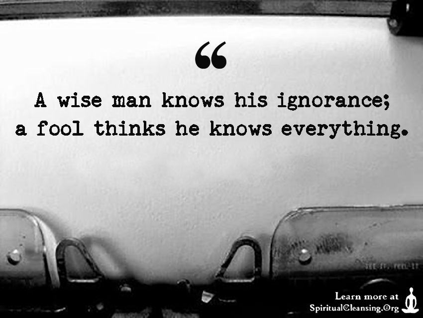 A wise man knows his ignorance; a fool thinks he knows everything.