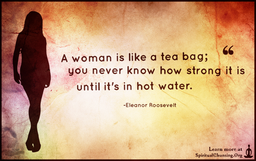 A woman is like a tea bag; you never know how strong it is until it's in hot water.