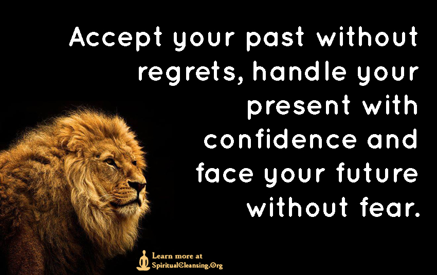 Accept your past without regrets, handle your present with confidence and face your future without fear.