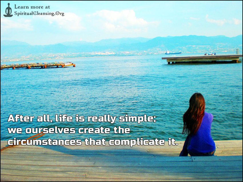 After all, life is really simple; we ourselves create the circumstances that complicate it.