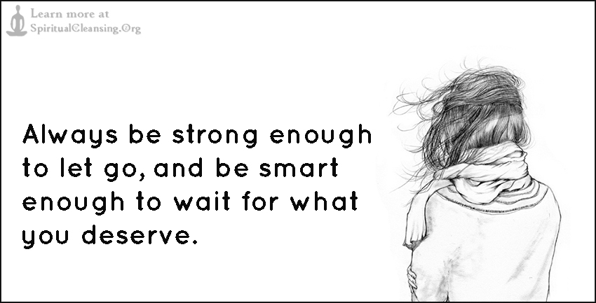 Always be strong enough to let go, and be smart enough to wait for what you deserve.