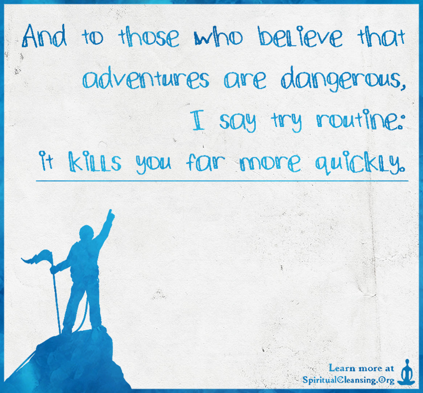 And to those who believe that adventures are dangerous, I say try routine - it kills you far more quickly.