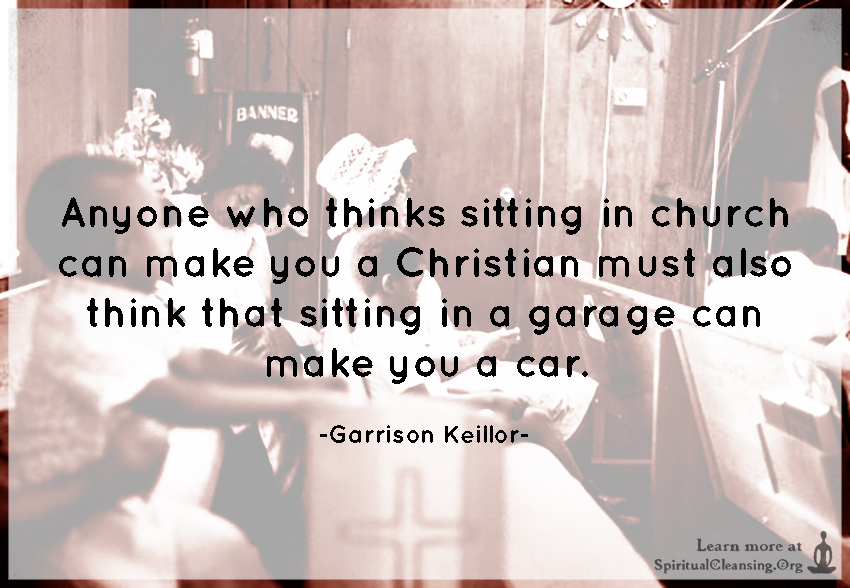 Anyone who thinks sitting in church can make you a Christian must also think that sitting in a garage can make you a car.