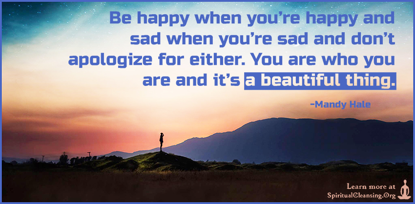 Be happy when you're happy and sad when you're sad and don't apologize for either. You are who you are and it's a beautiful thing.