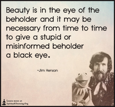 Beauty is in the eye of the beholder and it may be necessary from time to time to give a stupid or misinformed beholder a black eye.