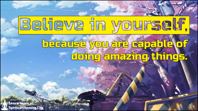 Believe in yourself, because you are capable of doing amazing things.