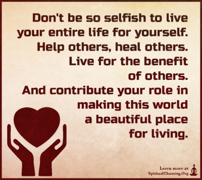 Don't be so selfish to live your entire life for yourself. Help others, heal others. Live for the benefit of others. And contribute your role in making this world a beautiful place for living.