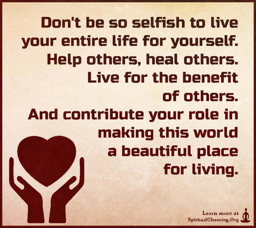 Donu0027t Be So Selfish To Live Your Entire Life For Yourself. Help Others. U201c