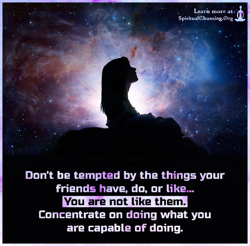 Don't be tempted by the things your friends have, do, or like...You are not like them. Concentrate on doing what you are capable of doing.