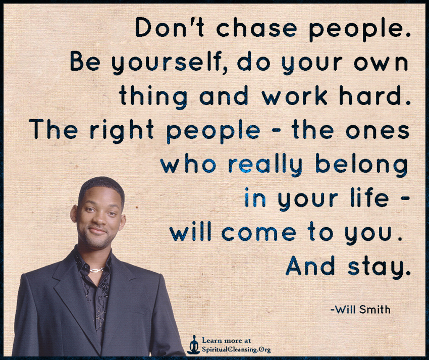 Don't chase people. Be yourself, do your own thing and work hard.