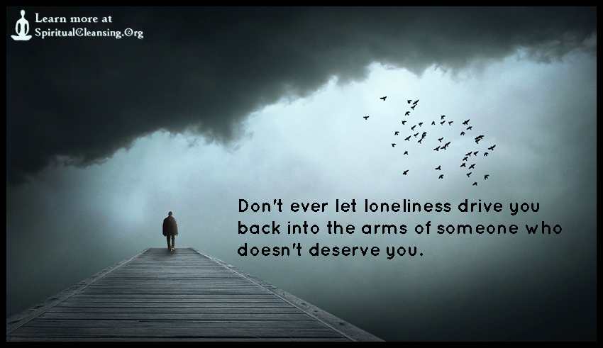 Don't ever let loneliness drive you back into the arms of someone who doesn't deserve you.