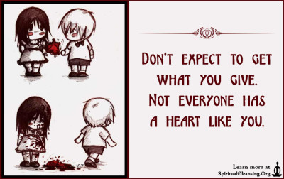 Don't expect to get what you give. Not everyone has a heart like you.