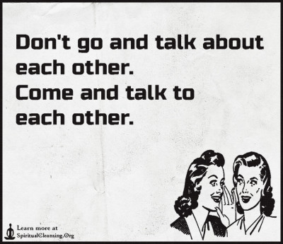 Don't go and talk about each other. Come and talk to each other.