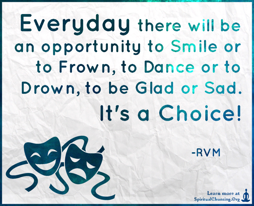 Everyday there will be an opportunity to Smile or to Frown, to Dance or to Drown, to be Glad or Sad. It's a Choice!